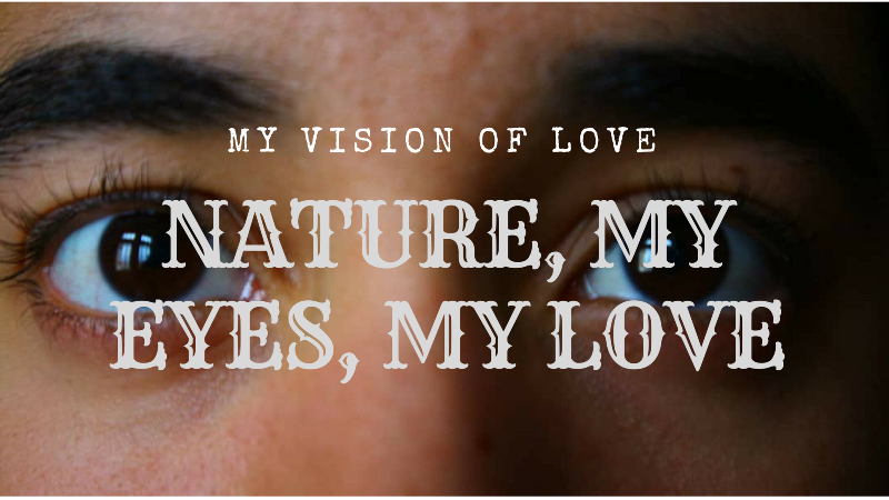 Nature, my eyes, my love.