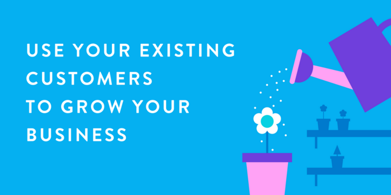 Use your existing customers to grow your business