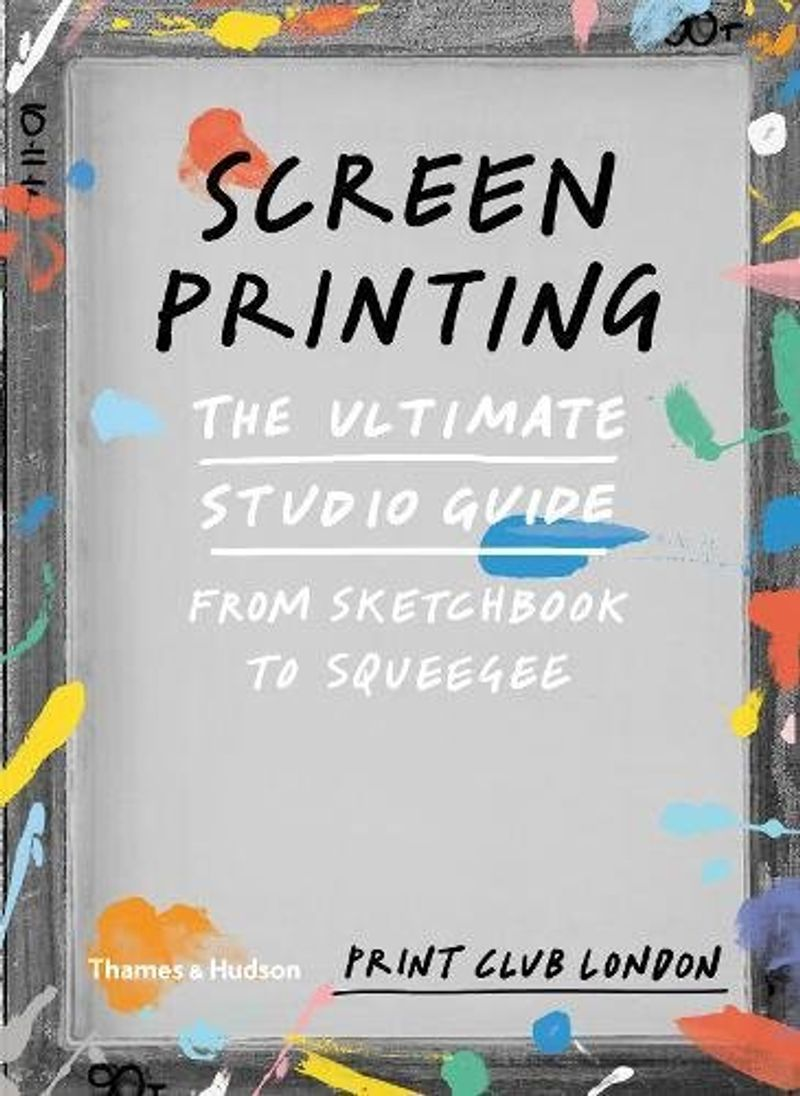 Screenprinting: The Ultimate Studio Guide - From Sketchbook to Squeegee