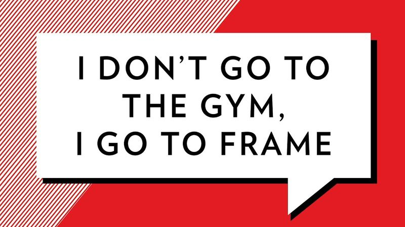 I don't go to the gym, I go to Frame