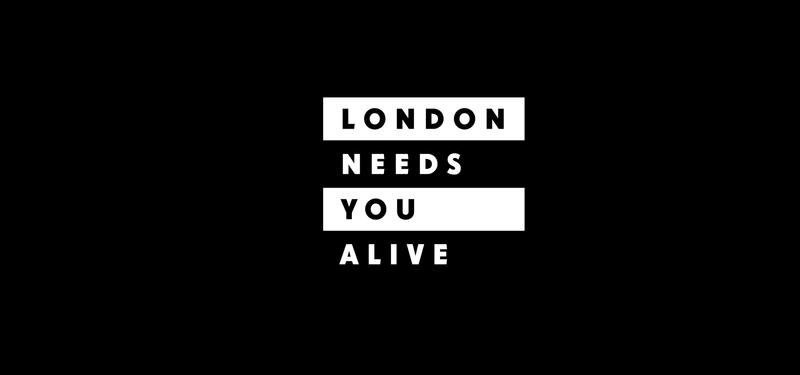 #LondonNeedsYouAlive